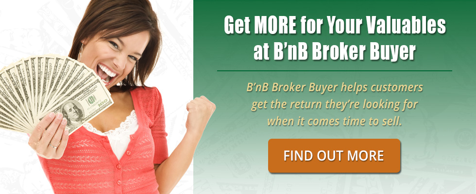 Get MORE for your valuables at B'nB Broker Buyer.